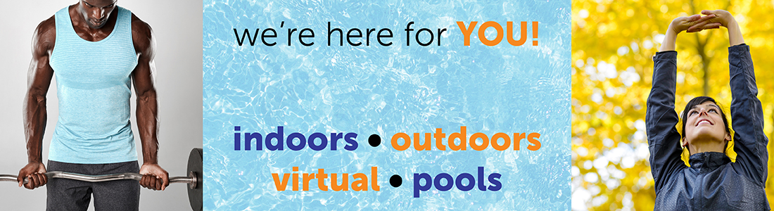 We're here for you! Indoors, outdoors, virtual, pools